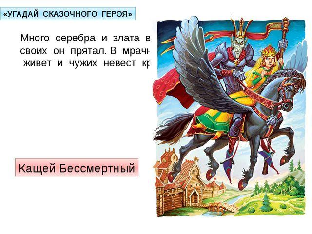 «УГАДАЙ СКАЗОЧНОГО ГЕРОЯ» Много серебра и злата в сундуках своих он прятал. В...