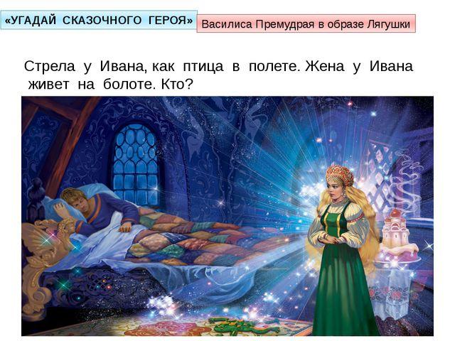 «УГАДАЙ СКАЗОЧНОГО ГЕРОЯ» Стрела у Ивана, как птица в полете. Жена у Ивана жи...