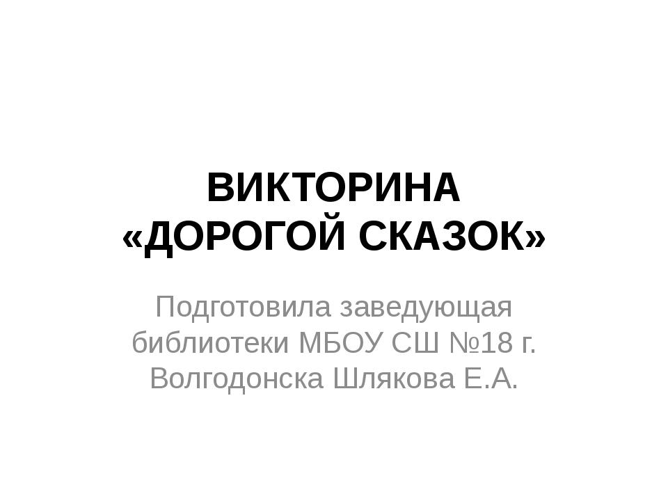 ВИКТОРИНА «ДОРОГОЙ СКАЗОК» Подготовила заведующая библиотеки МБОУ СШ №18 г. В...