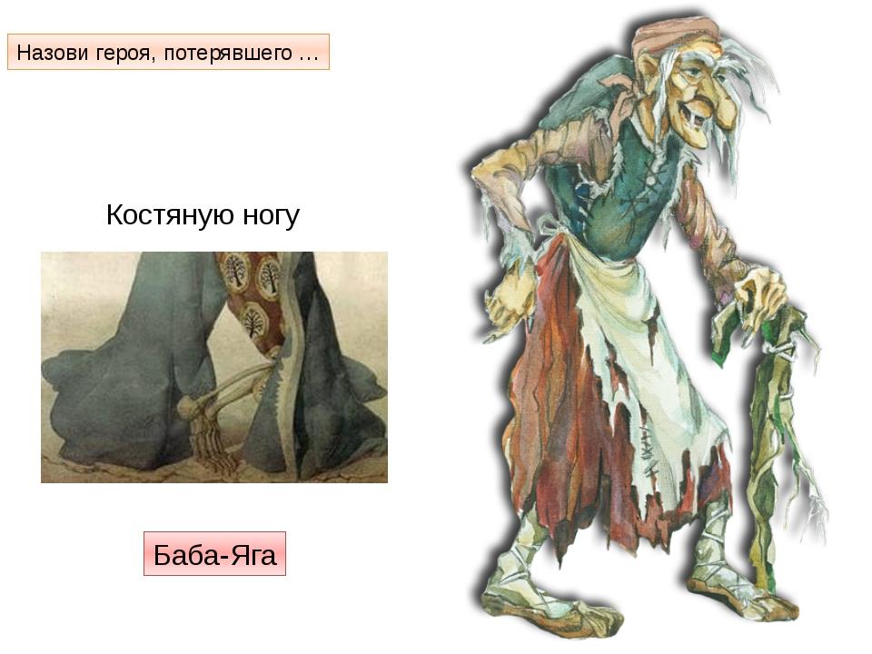 Костяную ногу Баба-Яга Назови героя, потерявшего …