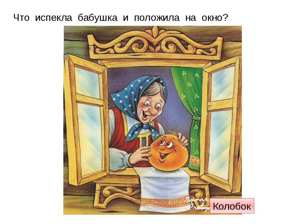 Что испекла бабушка и положила на окно? Колобок