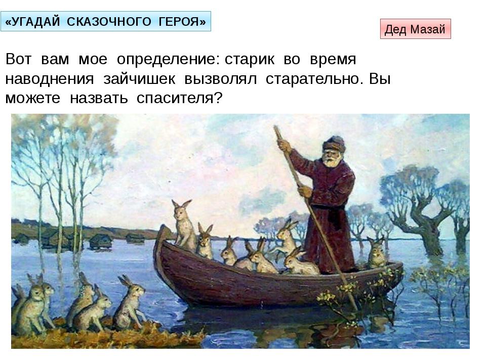 «УГАДАЙ СКАЗОЧНОГО ГЕРОЯ» Вот вам мое определение: старик во время наводнения...