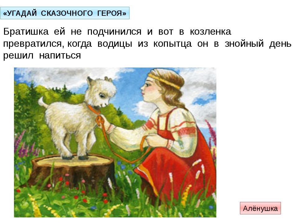 «УГАДАЙ СКАЗОЧНОГО ГЕРОЯ» Братишка ей не подчинился и вот в козленка преврати...