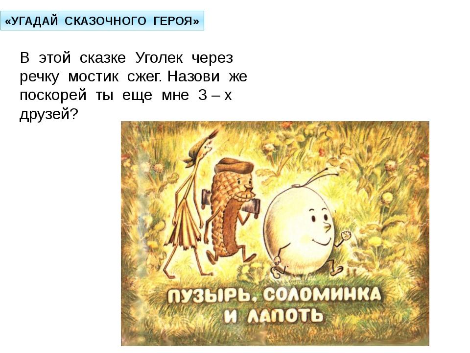 «УГАДАЙ СКАЗОЧНОГО ГЕРОЯ» В этой сказке Уголек через речку мостик сжег. Назов...