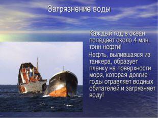 Загрязнение воды Каждый год в океан попадает около 4 млн. тонн нефти! Нефть,