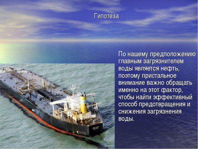 По нашему предположению главным загрязнителем воды является нефть, поэтому п...