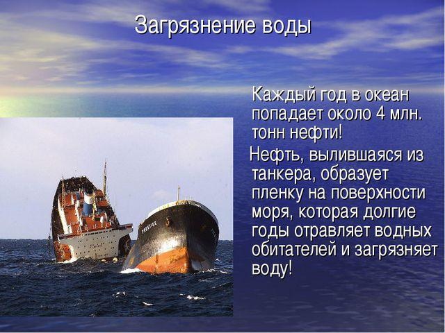 Загрязнение воды Каждый год в океан попадает около 4 млн. тонн нефти! Нефть,...