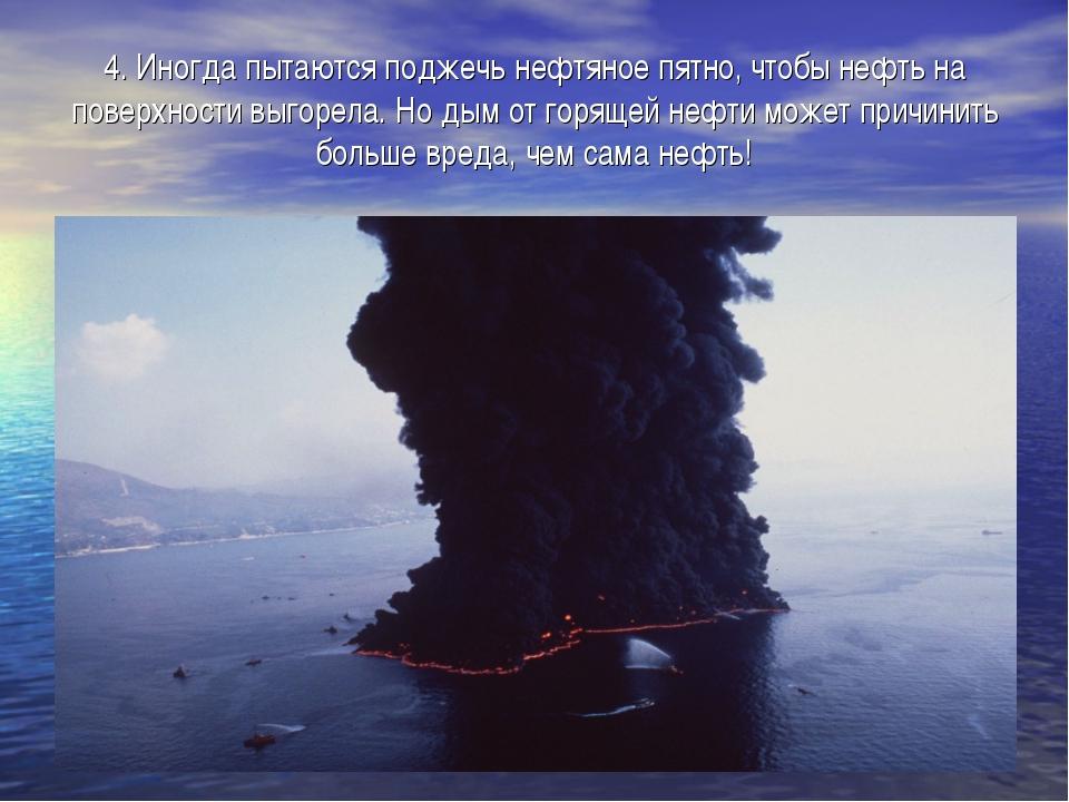4. Иногда пытаются поджечь нефтяное пятно, чтобы нефть на поверхности выгорел...