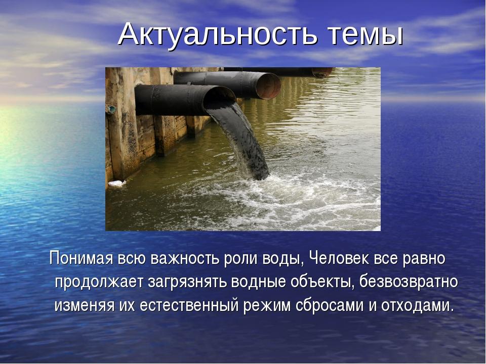 Актуальность темы Понимая всю важность роли воды, Человек все равно продолжа...