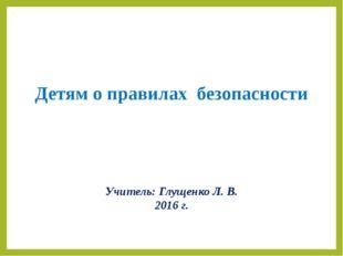 Детям о правилах безопасности Учитель: Глущенко Л. В. 2016 г.