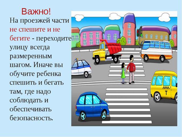На проезжей части не спешите и не бегите - переходите улицу всегда размеренны...