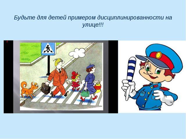 Будьте для детей примером дисциплинированности на улице!!!