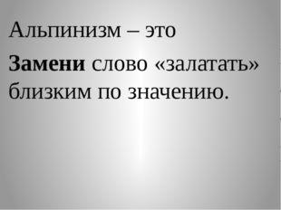Альпинизм – это Замени слово «залатать» близким по значению.