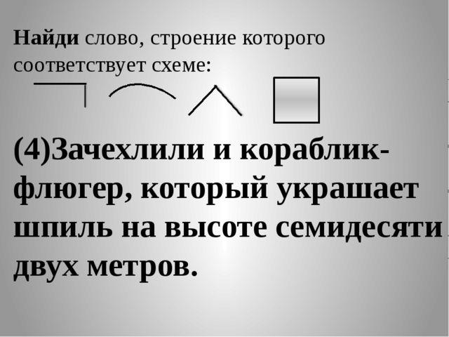 Найди слово, строение которого соответствует схеме: (4)Зачехлили и кораблик-...