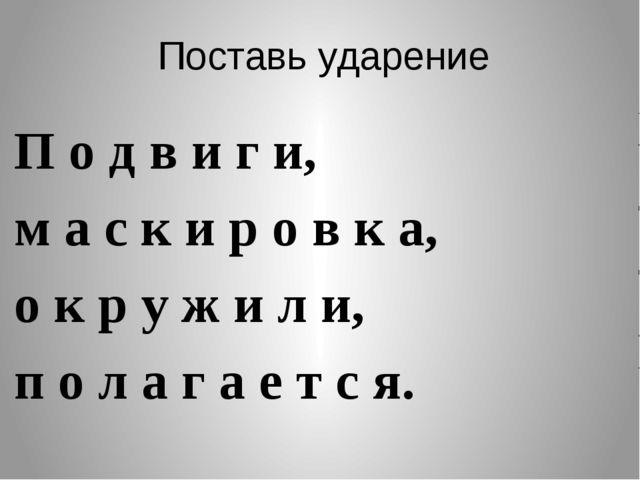 Поставь ударение П о д в и г и, м а с к и р о в к а, о к р у ж и л и, п о л а...