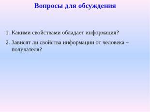 Вопросы для обсуждения Какими свойствами обладает информация? Зависят ли свой