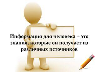 Информация для человека – это знания, которые он получает из различных источн