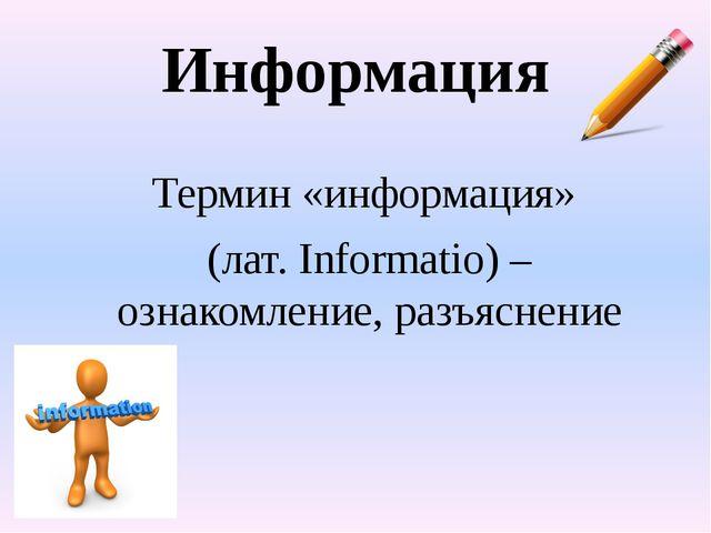 Информация Термин «информация» (лат. Informatio) – ознакомление, разъяснение