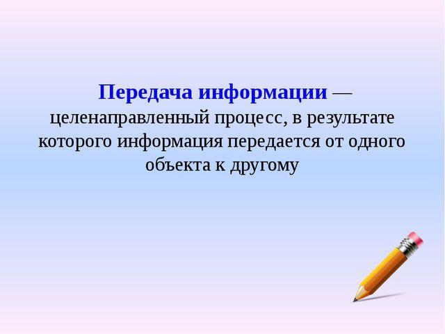 Передача информации— целенаправленный процесс, в результате которого информ...