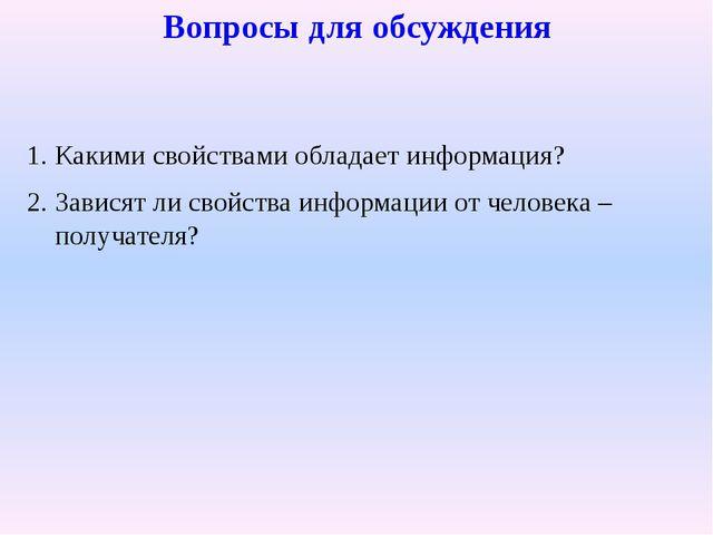 Вопросы для обсуждения Какими свойствами обладает информация? Зависят ли свой...