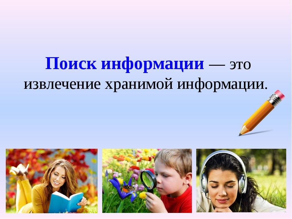 Поиск информации— это извлечение хранимой информации.