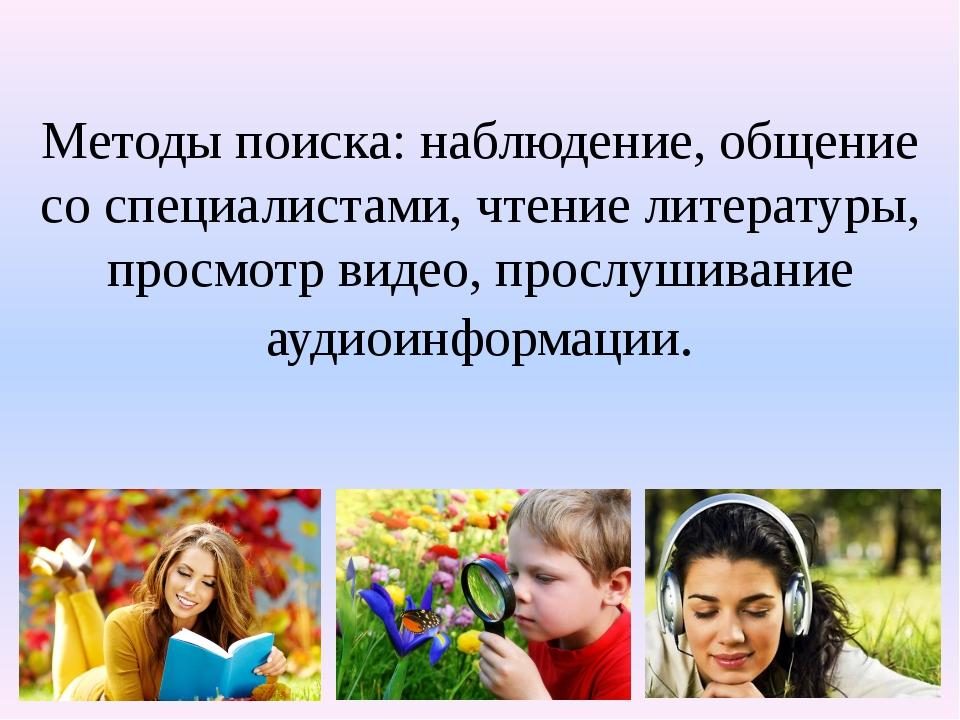 Методы поиска: наблюдение, общение со специалистами, чтение литературы, прос...
