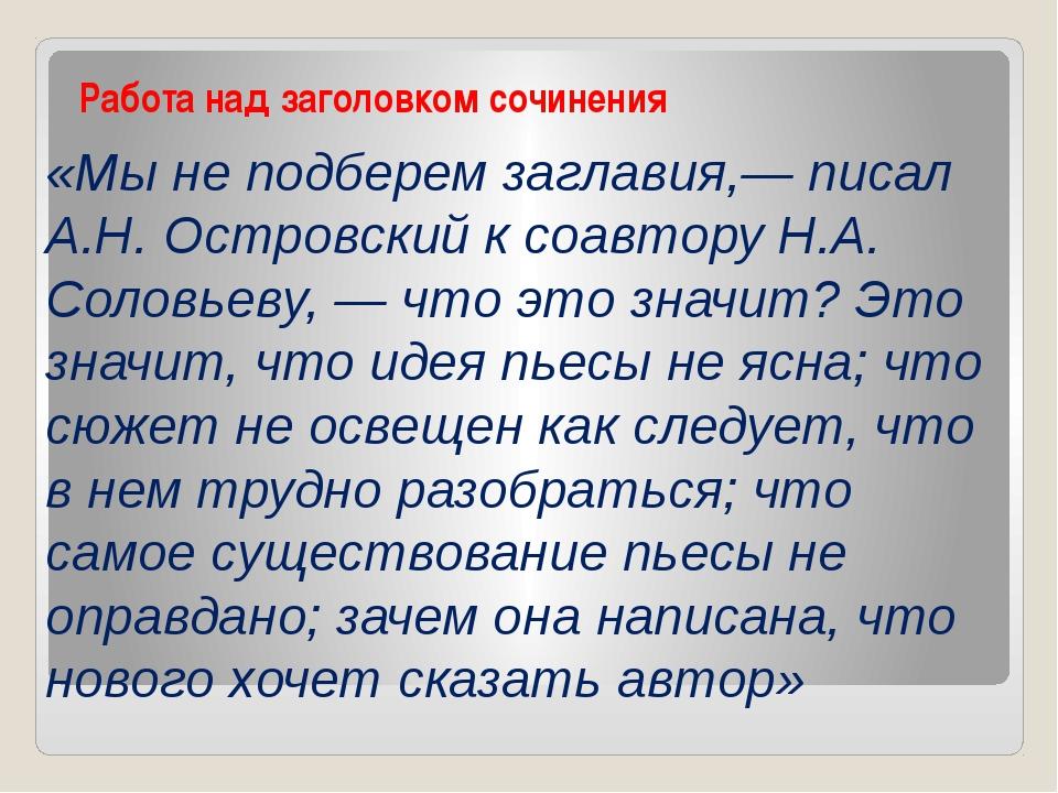 Работа над заголовком сочинения «Мы не подберем заглавия,— писал А.Н. Островс...