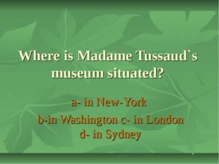 Where is Madame Tussaud`s museum situated? a- in New-York b-in Washington c-