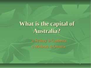 What is the capital of Australia? a-Sydney b-Canberra c-Melburn d-Ottawa