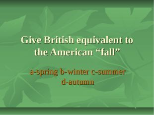 "Give British equivalent to the American ""fall"" a-spring b-winter c-summer d-a"