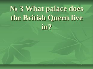 № 3 What palace does the British Queen live in?