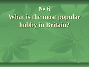 № 6 What is the most popular hobby in Britain?