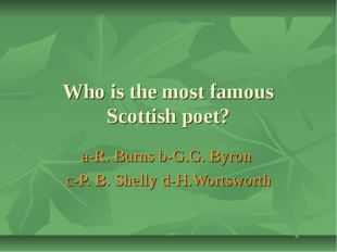Who is the most famous Scottish poet? a-R. Burns b-G.G. Byron c-P. B. Shelly
