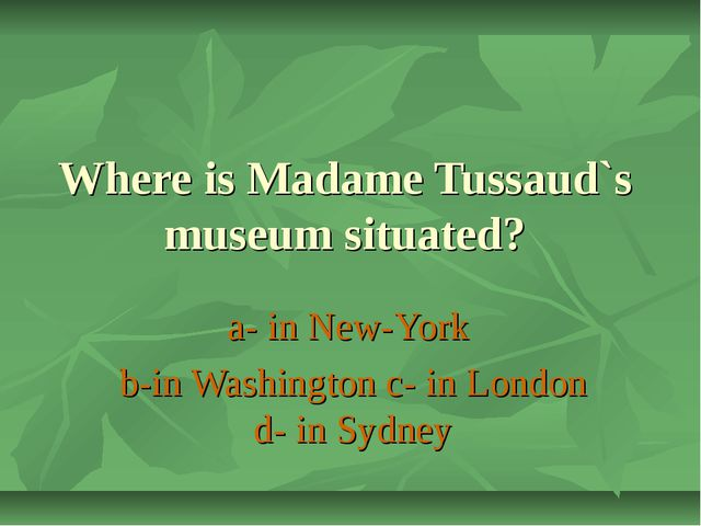 Where is Madame Tussaud`s museum situated? a- in New-York b-in Washington c-...