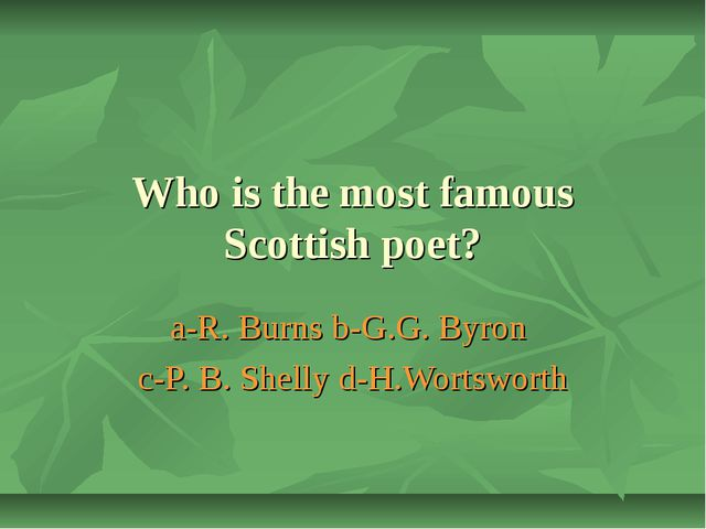 Who is the most famous Scottish poet? a-R. Burns b-G.G. Byron c-P. B. Shelly...