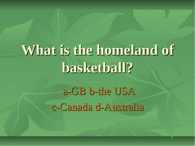 What is the homeland of basketball? a-GB b-the USA c-Canada d-Australia
