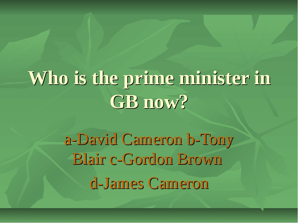 Who is the prime minister in GB now? a-David Cameron b-Tony Blair c-Gordon Br...