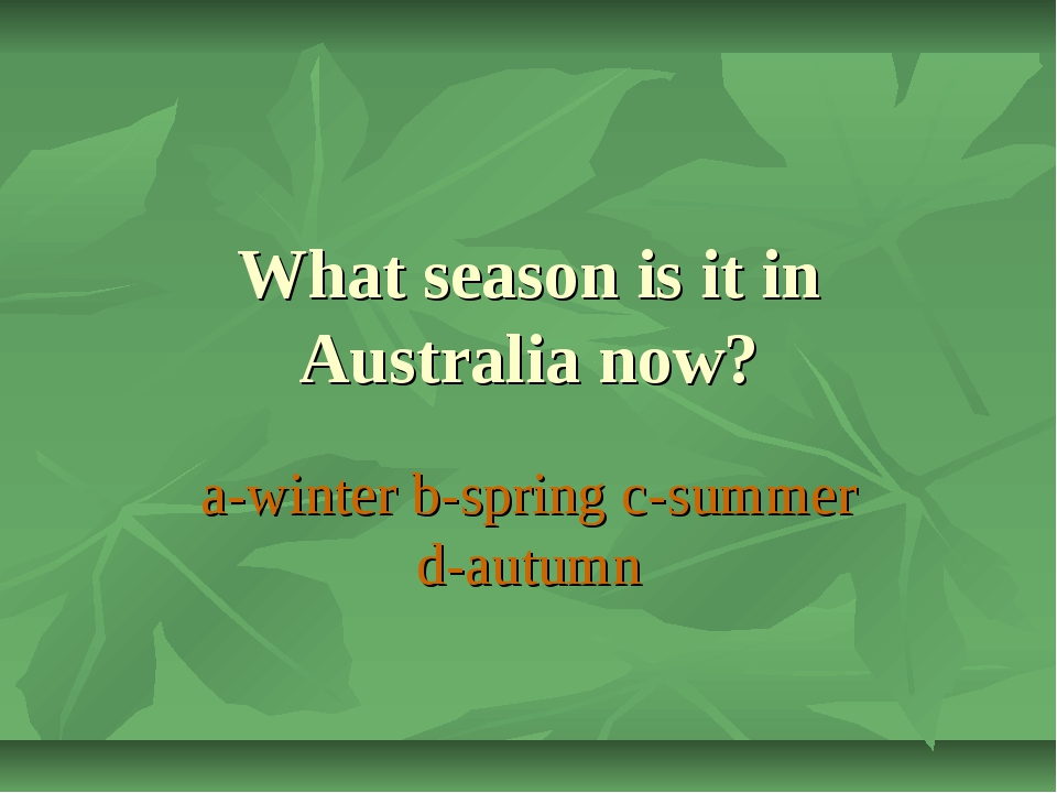 What season is it in Australia now? a-winter b-spring c-summer d-autumn
