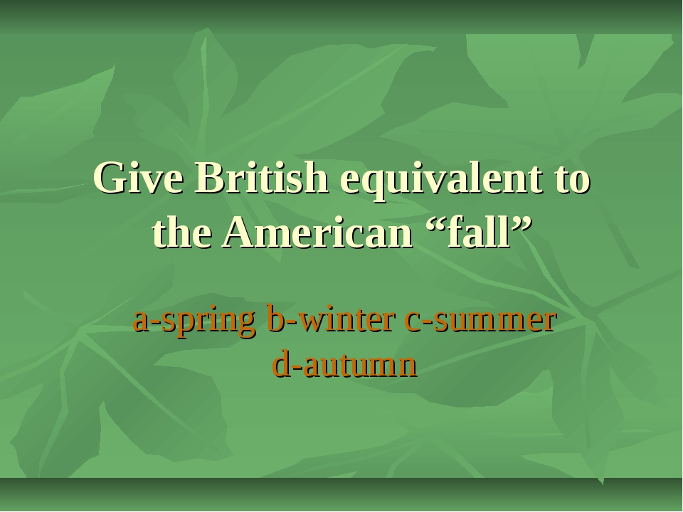 "Give British equivalent to the American ""fall"" a-spring b-winter c-summer d-a..."