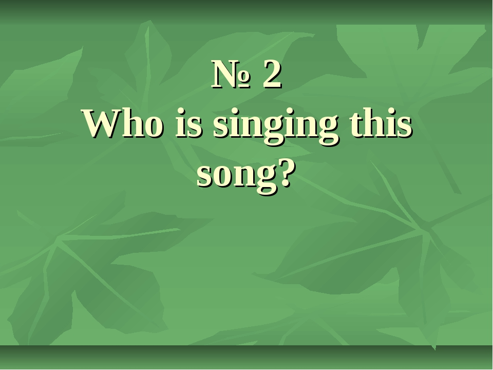 № 2 Who is singing this song?