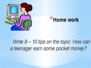 Home work Write 8 – 10 tips on the topic: How can a teenager earn some pocket