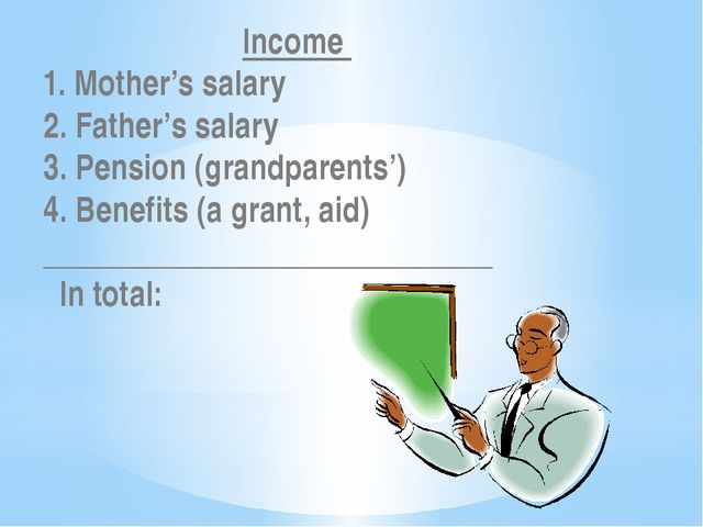 Income   1. Mother's salary 2. Father's salary 3. Pension (grandparents') 4....