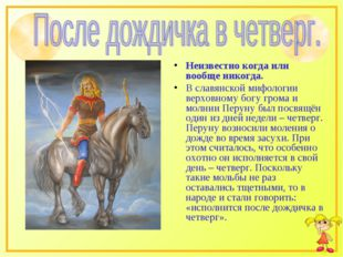 Неизвестно когда или вообще никогда. В славянской мифологии верховному богу г