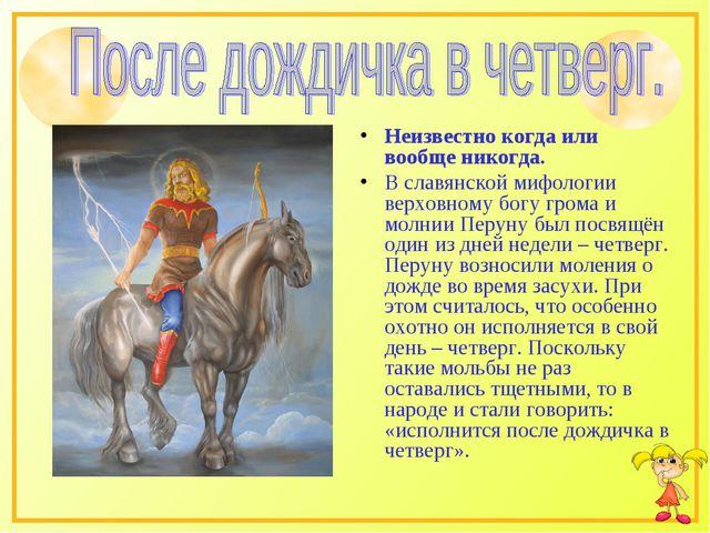 Неизвестно когда или вообще никогда. В славянской мифологии верховному богу г...