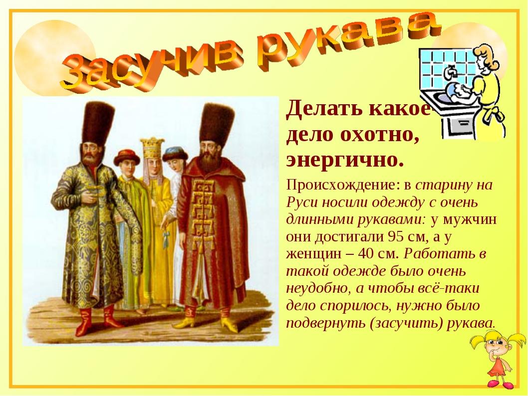 Делать какое-то дело охотно, энергично. Происхождение: в старину на Руси носи...