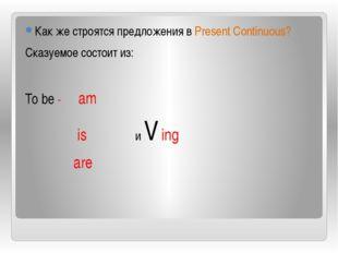 Как же строятся предложения в Present Continuous? Сказуемое состоит из: To b