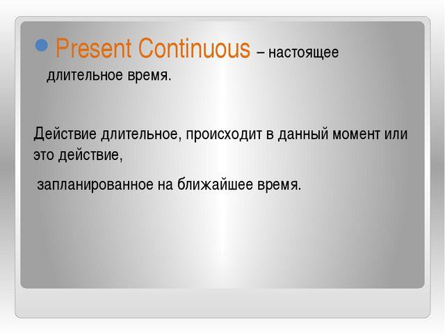 Present Continuous – настоящее длительное время. Действие длительное, происх...