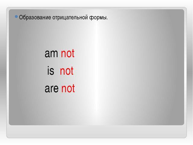 Образование отрицательной формы. am not is not are not