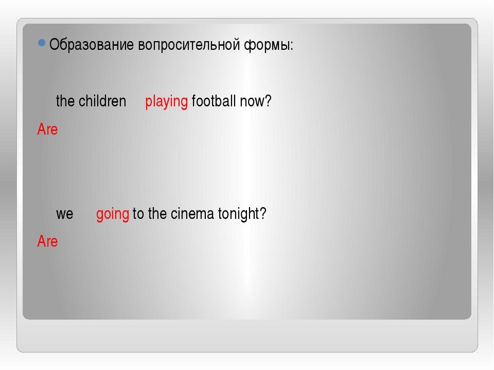 Образование вопросительной формы: the children playing football now? Are we...