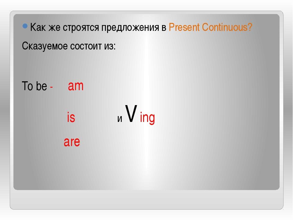 Как же строятся предложения в Present Continuous? Сказуемое состоит из: To b...